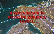 BAŞKAN DEMİR'İN HAYALİNİ KURDUĞU FATİH !..