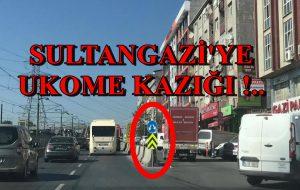 SULTANGAZİ'YE UKOME KAZIĞI !..