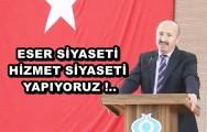ESER SİYASETİ HİZMET SİYASETİ YAPIYORUZ !..