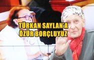 TÜRKAN SAYLAN'A ÖZÜR BORÇLUYUZ !..