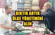 BIKTIK ARTIK ÜLKE YÖNETİMİNİ ALIN !..