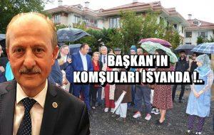 BAŞKAN'IN KOMŞULARI İSYANDA !..