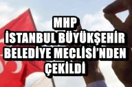 MHP İSTANBUL BÜYÜKŞEHİR BELEDİYE MECLİSİ'NDEN ÇEKİLDİ !..