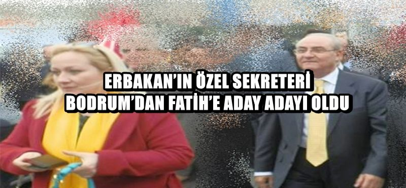 ERBAKAN'IN ÖZEL SEKRETERİ BODRUM'DAN FATİH'E ADAY ADAYI OLDU