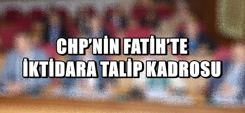 CHP'NİN FATİH'TE İKTİDARA TALİP KADROSU
