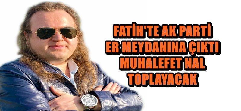 FATİH'TE AK PARTİ ER MEYDANINA ÇIKTI, MUHALEFET NAL TOPLAYACAK
