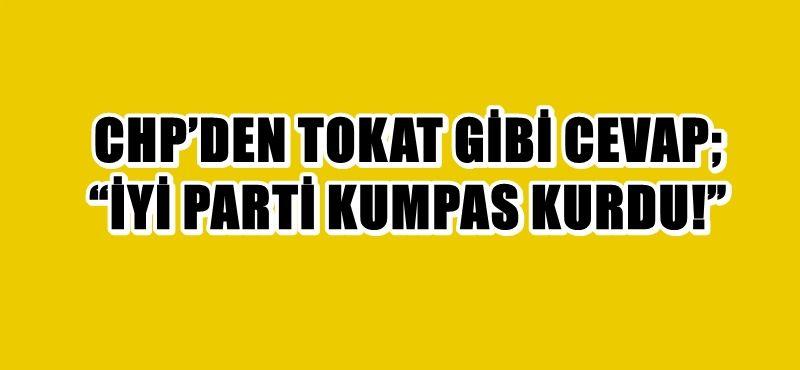"""CHP'DEN TOKAT GİBİ CEVAP; """"İYİ PARTİ KUMPAS KURDU!.."""""""