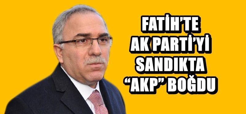 """FATİH'TE AK PARTİ'Yİ SANDIKTA """"AKP"""" BOĞDU"""