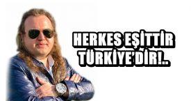 HERKES EŞİTTİR TÜRKİYE'DİR