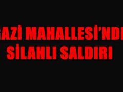 GAZİ MAHALLESİ'NDE SİLAHLI SALDIRI
