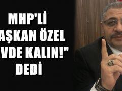 """MHP'Lİ BAŞKAN ÖZEL """"EVDE KALIN!"""" DEDİ"""