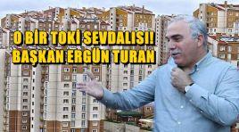 """O BİR TOKİ SEVDALISI; """"BAŞKAN ERGÜN TURAN!"""""""