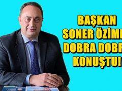 BAŞKAN SONER ÖZİMER DOBRA DOBRA AÇIKLADI!